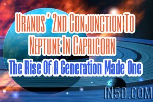Uranus' 2nd Conjunction To Neptune In Capricorn – The Rise Of A Generation Made One