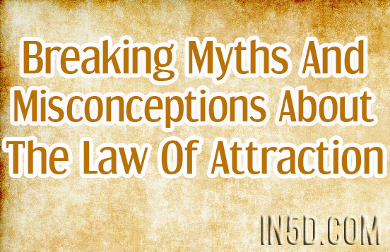 Breaking Myths And Misconceptions About The Law Of Attraction And Crushing The Confusion Surrounding It