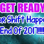 Get Ready – Major Shift Happening End Of 2017!!!!!