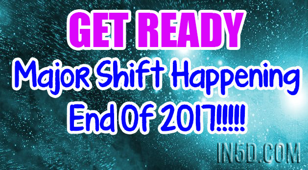 Get Ready - Major Shift Happening End Of 2017!!!!!