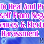 How To Heal And Protect Yourself From Negative Influences & Electronic Harassment