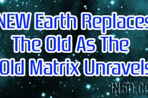 NEW Earth Replaces the Old As The Old Matrix Unravels