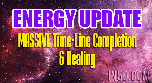 ENERGY UPDATE - MASSIVE Time-Line Completion & Healing