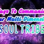 7 Ways To Communicate To Our Multi-Dimensional Soul Tribe