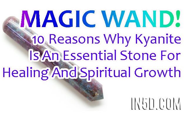 Magic Wand! 10 Reasons Why Kyanite Is An Essential Stone For Healing And Spiritual Growth