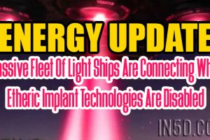 ENERGY UPDATE – Massive Fleet Of Light Ships Are Connecting While Etheric Implant Technologies Are Disabled