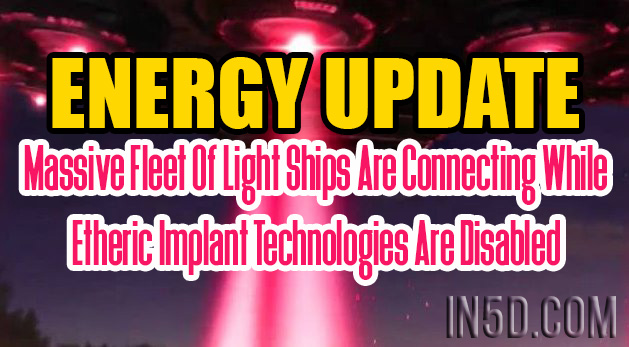 ENERGY UPDATE - Massive Fleet Of Light Ships Are Connecting While Etheric Implant Technologies Are Disabled