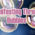 Manifesting Through 'Bubbles'