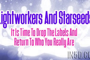 Lightworkers And Starseeds: It Is Time To Drop The Labels And Return To Who You Really Are