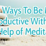 8 Ways To Be More Productive With The Help of Meditation