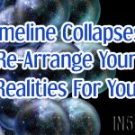Timeline Collapses Re-Arrange Your Realities For You