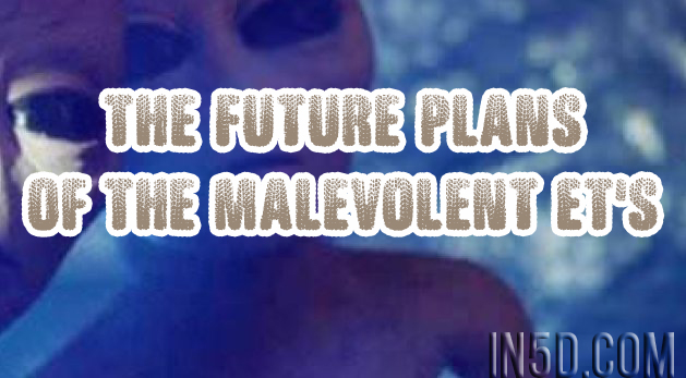 The Future Plans Of The Malevolent ET's