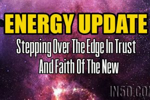ENERGY UPDATE – Stepping Over The Edge In Trust And Faith Of The New