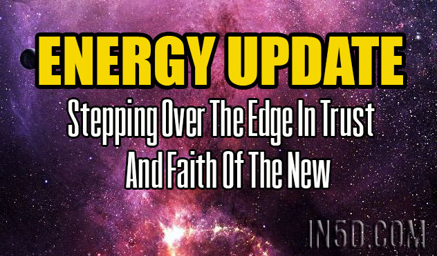 ENERGY UPDATE - Stepping Over The Edge In Trust And Faith Of The New