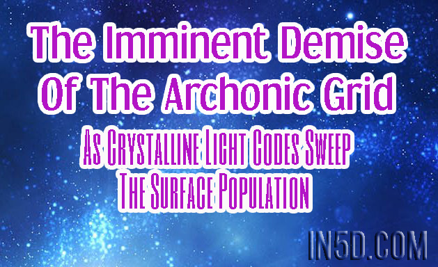 The Imminent Demise Of The Archonic Grid As Crystalline Light Codes Sweep The Surface Population