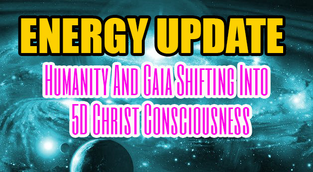 ENERGY UPDATE - Humanity And Gaia Shifting Into 5D Christ Consciousness