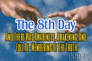 The 8th Day:  And There Was Awareness, Awakening, And Full Re-Membering Of The Truth