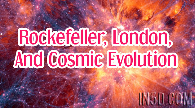 Rockefeller, London, And Cosmic Evolution