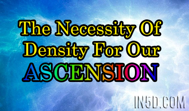 The Necessity Of Density For Our Ascension