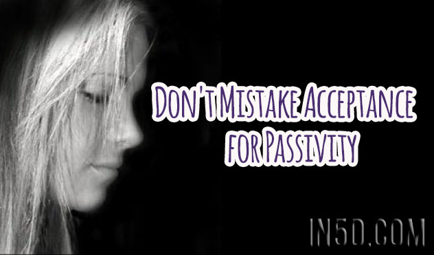 Don't Mistake Acceptance for Passivity