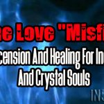 "The Love ""Misfits"" – Ascension And Healing For Indigo And Crystal Souls"