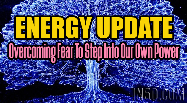 ENERGY UPDATE - Overcoming Fear To Step Into Our Own Power