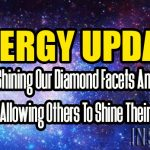 ENERGY UPDATE – Shining Our Diamond Facets And Allowing Others To Shine Theirs