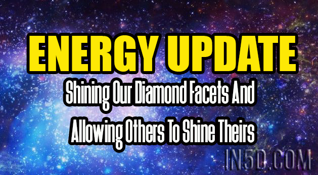 ENERGY UPDATE - Shining Our Diamond Facets And Allowing Others To Shine Theirs
