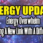 ENERGY UPDATE – Energy Overwhelm – Forming A New Link With A Difference