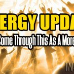 ENERGY UPDATE – You Will Come Through This As A More Evolved