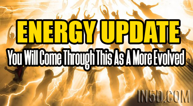 ENERGY UPDATE - You Will Come Through This As A More Evolved