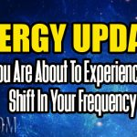 ENERGY UPDATE – You Are About To Experience A Shift In Your Frequency