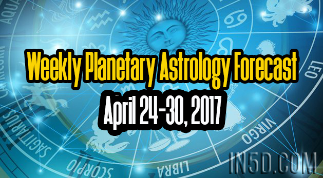 Weekly Planetary Astrology Forecast April 24-30, 2017