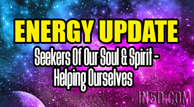 ENERGY UPDATE - Seekers Of Our Soul & Spirit - Helping Ourselves