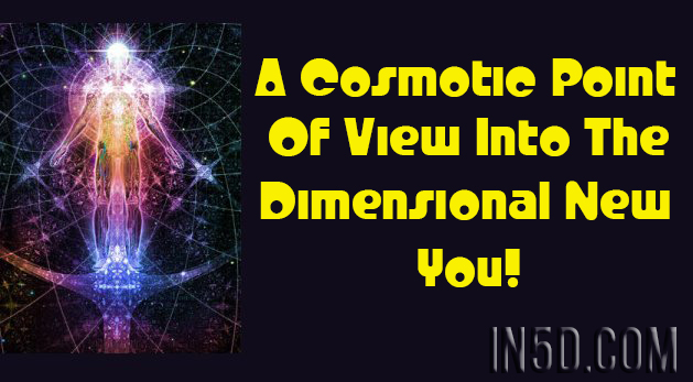 A Cosmotic Point Of View Into The Dimensional New You!