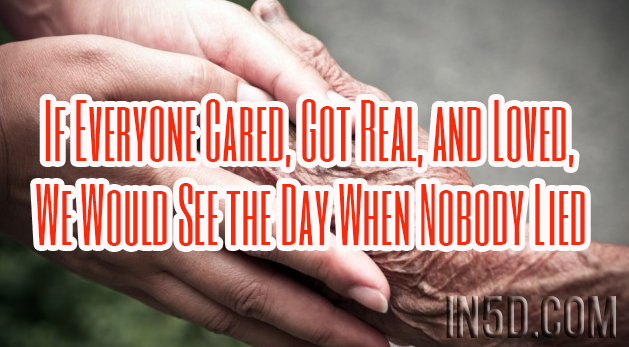 If Everyone Cared, Got Real, and Loved, We Would See the Day When Nobody Lied