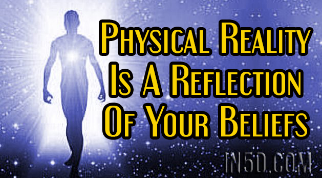 Physical Reality Is A Reflection Of Your Beliefs