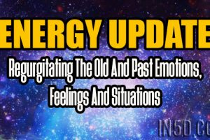ENERGY UPDATE – Regurgitating The Old And Past Emotions, Feelings And Situations