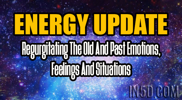 ENERGY UPDATE - Regurgitating The Old And Past Emotions, Feelings And Situations