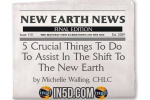 New Earth News – 5 Crucial Things To Do To Assist In The Shift To The New Earth