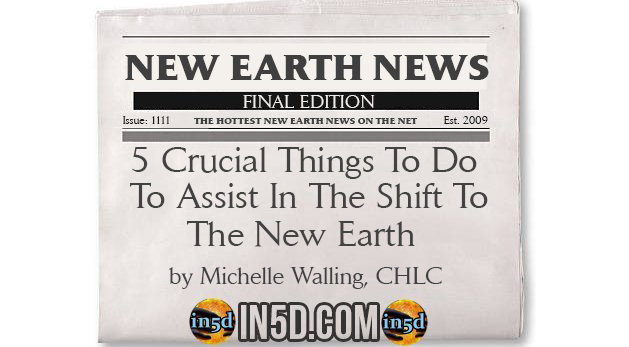 New Earth News - 5 Crucial Things To Do To Assist In The Shift To The New Earth