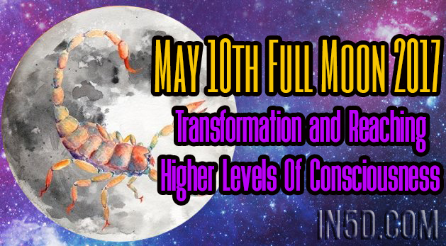 May 10th Full Moon 2017 - Transformation & Reaching Higher Levels Of Consciousness