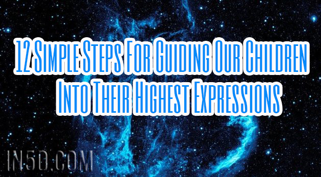 12 Simple Steps For Guiding Our Children Into Their Highest Expressions