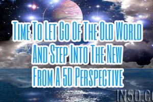 Time To Let Go Of The Old World And Step Into The New From A 5D Perspective
