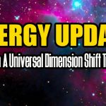 ENERGY UPDATE – We Are In A Universal Dimension Shift Transition