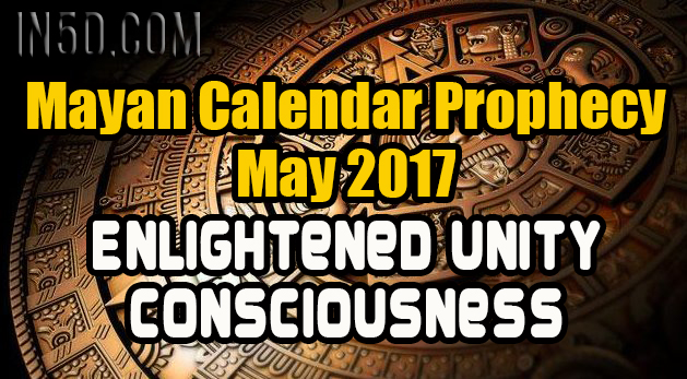 Mayan Calendar Prophecy - May 2017 - Enlightened Unity Consciousness