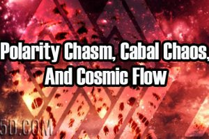 Polarity Chasm, Cabal Chaos, And Cosmic Flow