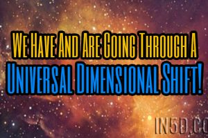 We Have And Are Going Through A Universal Dimensional Shift!