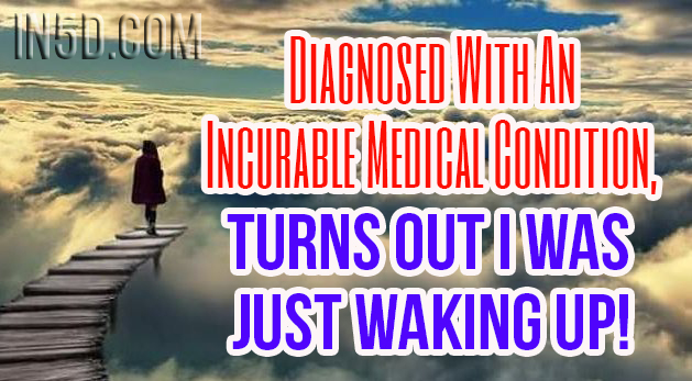 Diagnosed With An Incurable Medical Condition - Turns Out I Was Just Waking Up!