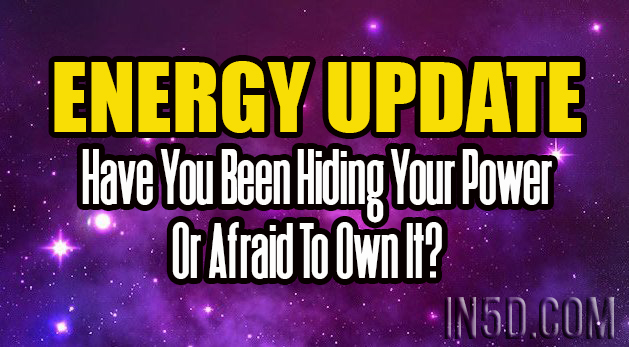 Energy Update - Have You Been Hiding Your Power Or Afraid To Own It?